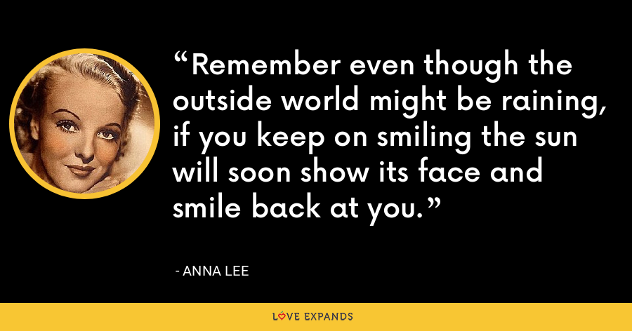 Remember even though the outside world might be raining, if you keep on smiling the sun will soon show its face and smile back at you. - Anna Lee