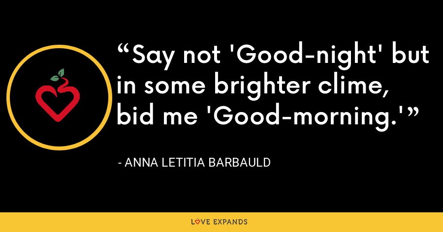 Say not 'Good-night' but in some brighter clime, bid me 'Good-morning.' - Anna Letitia Barbauld