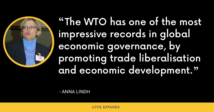 The WTO has one of the most impressive records in global economic governance, by promoting trade liberalisation and economic development. - Anna Lindh