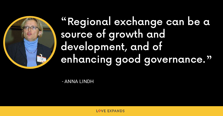 Regional exchange can be a source of growth and development, and of enhancing good governance. - Anna Lindh