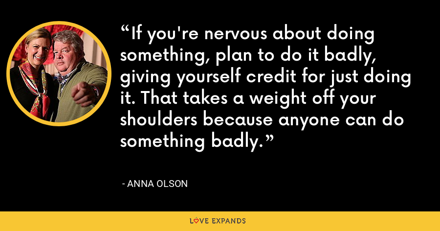 If you're nervous about doing something, plan to do it badly, giving yourself credit for just doing it. That takes a weight off your shoulders because anyone can do something badly. - Anna Olson