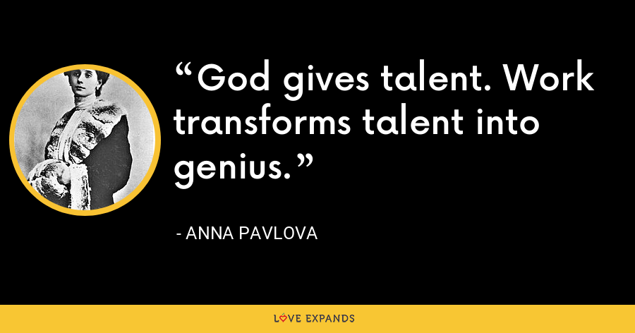 God gives talent. Work transforms talent into genius. - Anna Pavlova