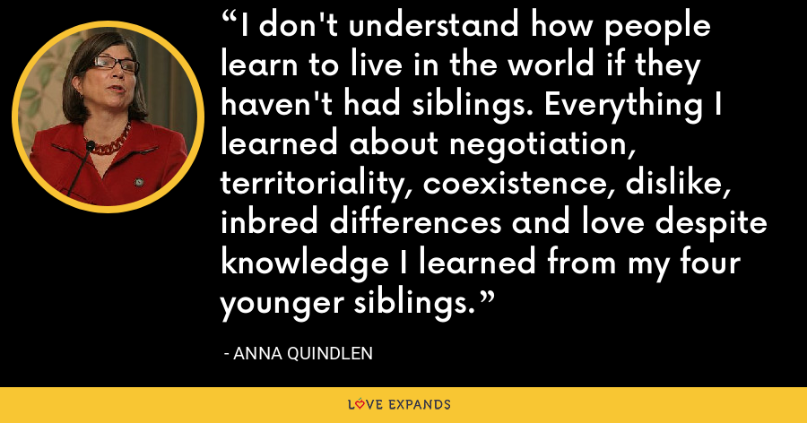 I don't understand how people learn to live in the world if they haven't had siblings. Everything I learned about negotiation, territoriality, coexistence, dislike, inbred differences and love despite knowledge I learned from my four younger siblings. - Anna Quindlen