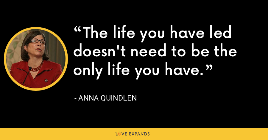 The life you have led doesn't need to be the only life you have. - Anna Quindlen