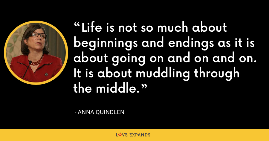 Life is not so much about beginnings and endings as it is about going on and on and on. It is about muddling through the middle. - Anna Quindlen