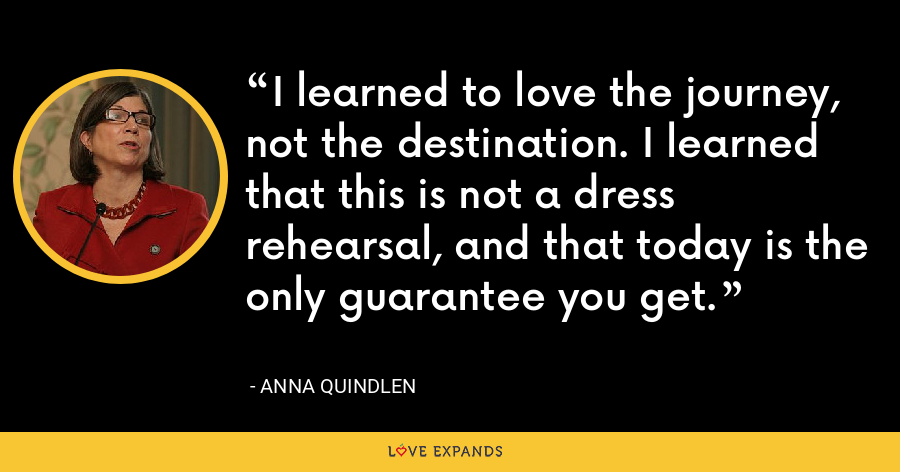 I learned to love the journey, not the destination. I learned that this is not a dress rehearsal, and that today is the only guarantee you get. - Anna Quindlen