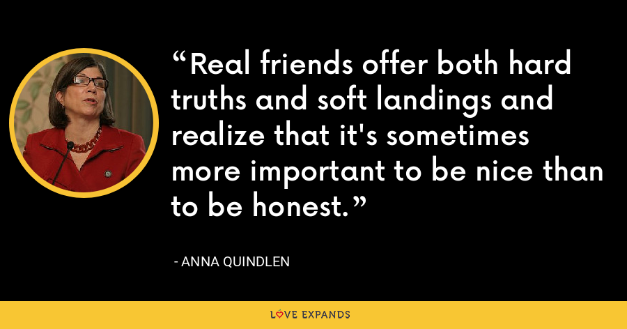 Real friends offer both hard truths and soft landings and realize that it's sometimes more important to be nice than to be honest. - Anna Quindlen