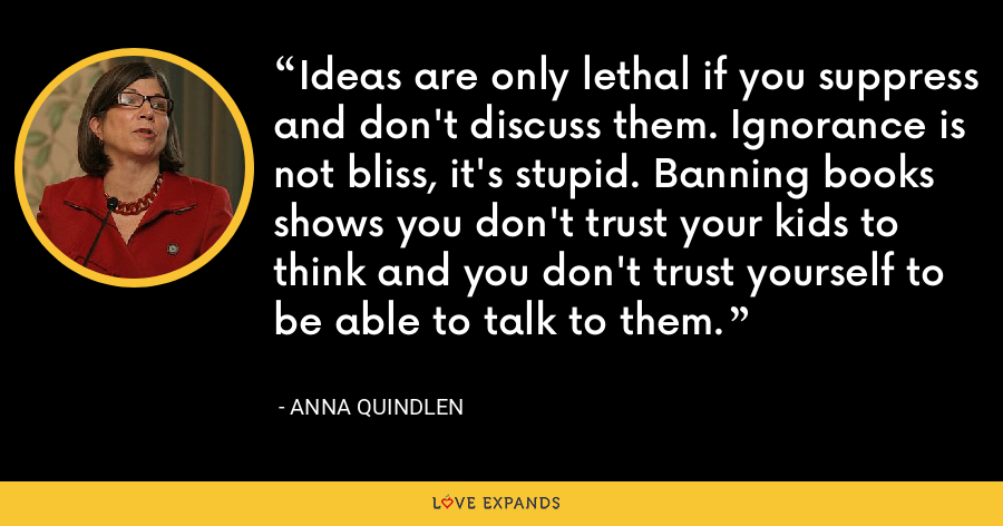Ideas are only lethal if you suppress and don't discuss them. Ignorance is not bliss, it's stupid. Banning books shows you don't trust your kids to think and you don't trust yourself to be able to talk to them. - Anna Quindlen