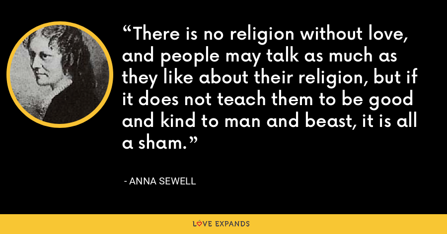 There is no religion without love, and people may talk as much as they like about their religion, but if it does not teach them to be good and kind to man and beast, it is all a sham. - Anna Sewell