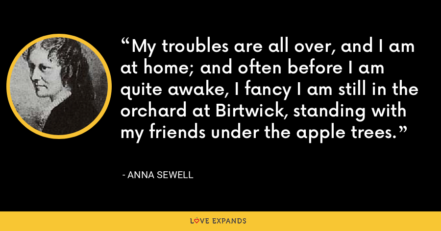 My troubles are all over, and I am at home; and often before I am quite awake, I fancy I am still in the orchard at Birtwick, standing with my friends under the apple trees. - Anna Sewell