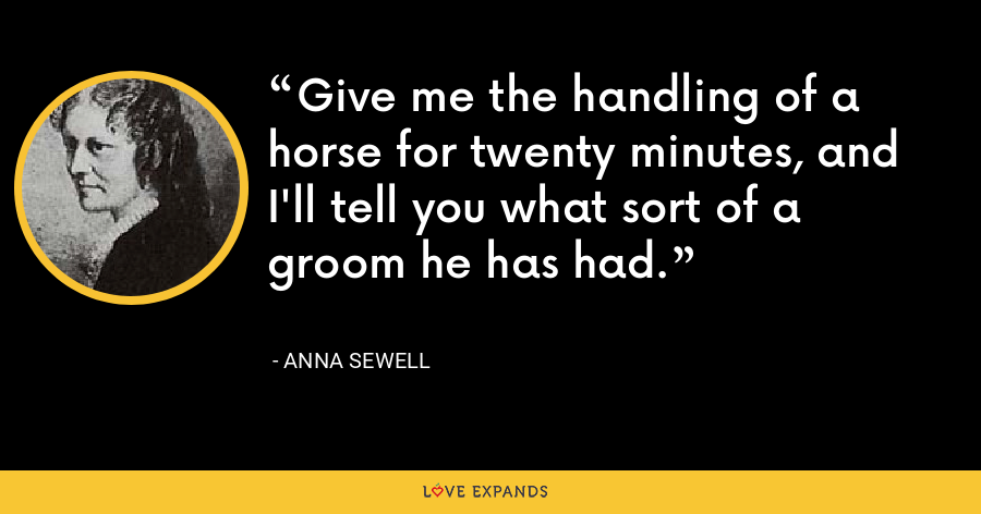 Give me the handling of a horse for twenty minutes, and I'll tell you what sort of a groom he has had. - Anna Sewell