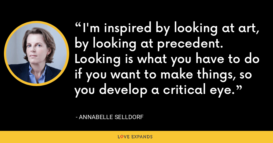 I'm inspired by looking at art, by looking at precedent. Looking is what you have to do if you want to make things, so you develop a critical eye. - Annabelle Selldorf