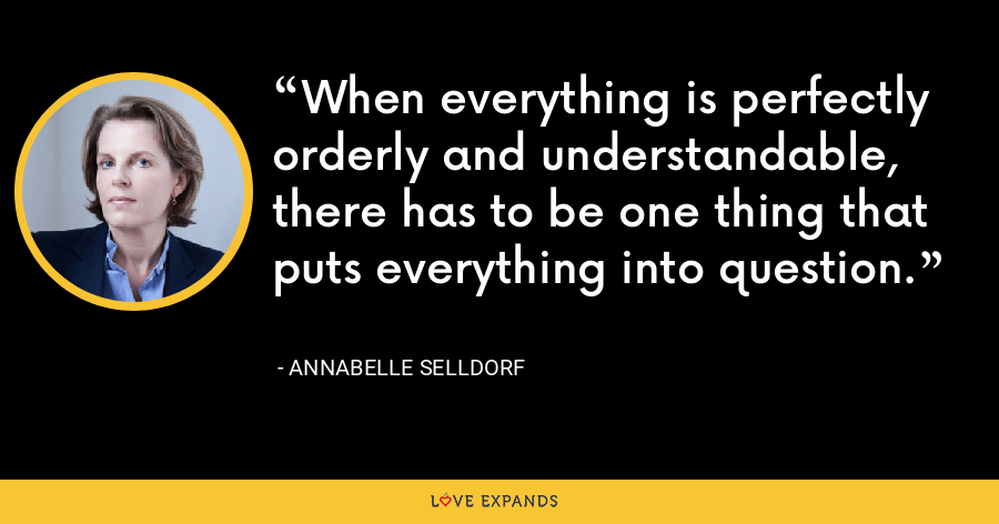 When everything is perfectly orderly and understandable, there has to be one thing that puts everything into question. - Annabelle Selldorf