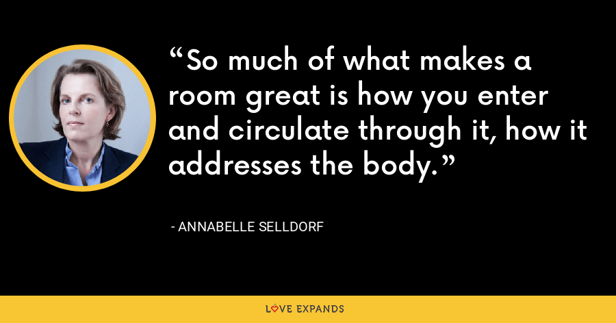 So much of what makes a room great is how you enter and circulate through it, how it addresses the body. - Annabelle Selldorf