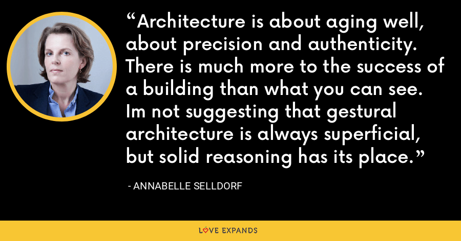 Architecture is about aging well, about precision and authenticity. There is much more to the success of a building than what you can see. Im not suggesting that gestural architecture is always superficial, but solid reasoning has its place. - Annabelle Selldorf