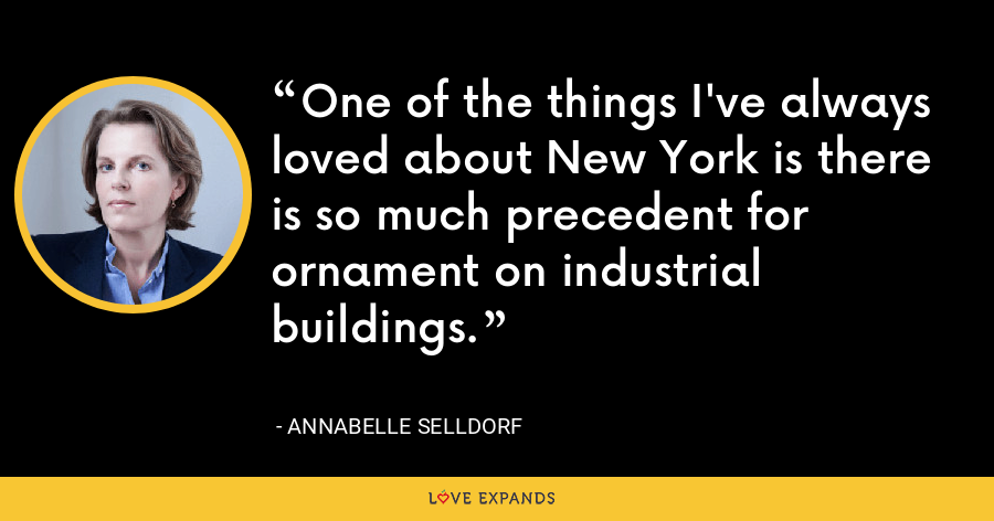One of the things I've always loved about New York is there is so much precedent for ornament on industrial buildings. - Annabelle Selldorf