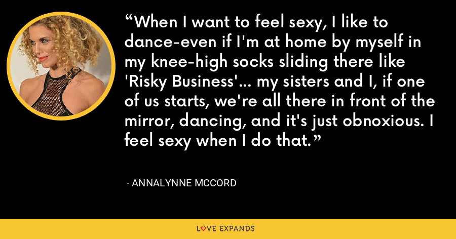 When I want to feel sexy, I like to dance-even if I'm at home by myself in my knee-high socks sliding there like 'Risky Business'… my sisters and I, if one of us starts, we're all there in front of the mirror, dancing, and it's just obnoxious. I feel sexy when I do that. - AnnaLynne McCord