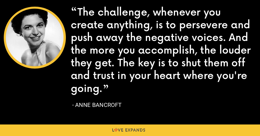 The challenge, whenever you create anything, is to persevere and push away the negative voices. And the more you accomplish, the louder they get. The key is to shut them off and trust in your heart where you're going. - Anne Bancroft