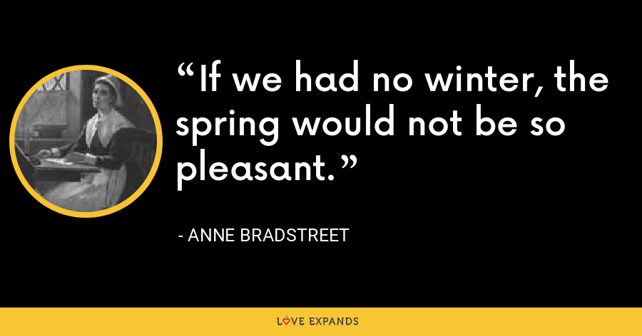 If we had no winter, the spring would not be so pleasant. - Anne Bradstreet