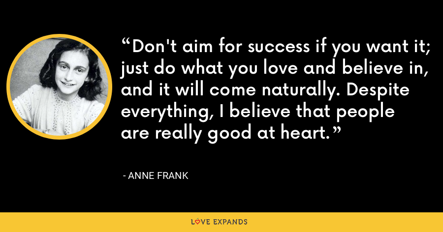 Don't aim for success if you want it; just do what you love and believe in, and it will come naturally. Despite everything, I believe that people are really good at heart. - Anne Frank
