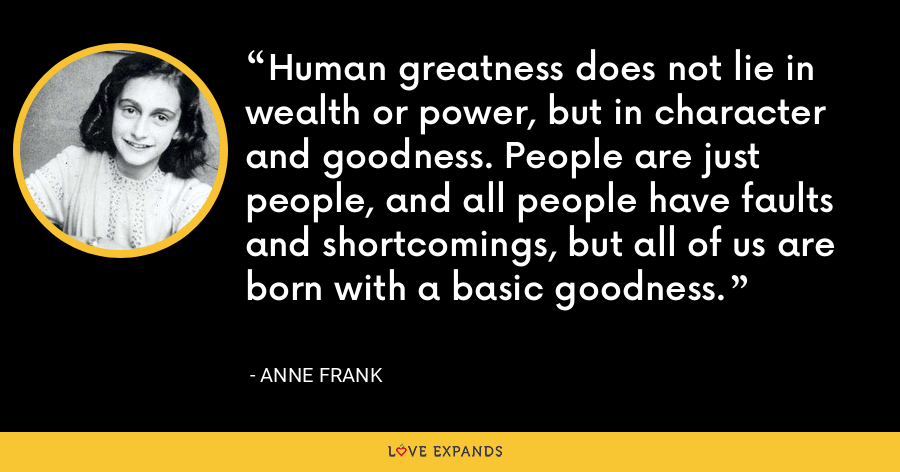 Human greatness does not lie in wealth or power, but in character and goodness. People are just people, and all people have faults and shortcomings, but all of us are born with a basic goodness. - Anne Frank