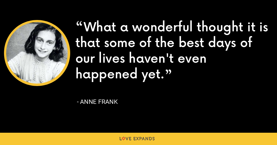 What a wonderful thought it is that some of the best days of our lives haven't even happened yet. - Anne Frank