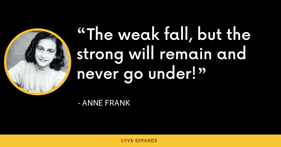 The weak fall, but the strong will remain and never go under! - Anne Frank