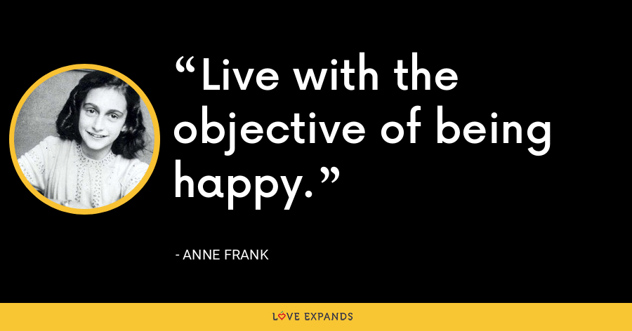 Live with the objective of being happy. - Anne Frank