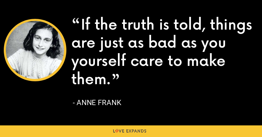 If the truth is told, things are just as bad as you yourself care to make them. - Anne Frank