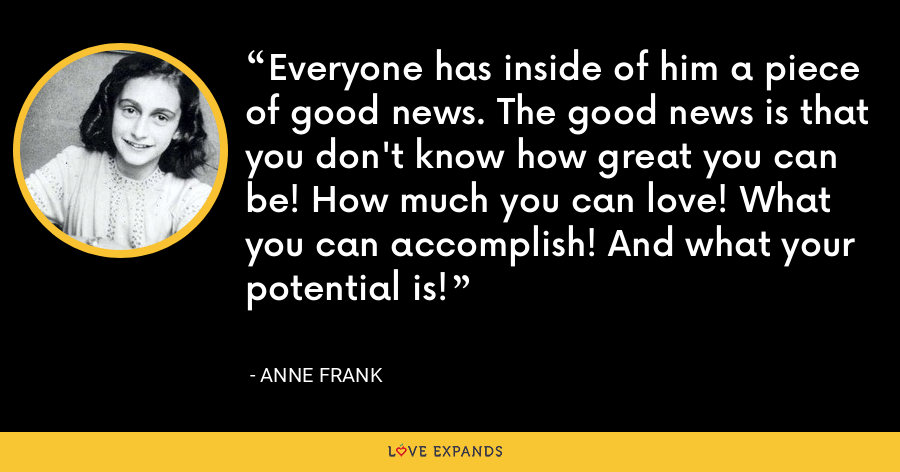 Everyone has inside of him a piece of good news. The good news is that you don't know how great you can be! How much you can love! What you can accomplish! And what your potential is! - Anne Frank