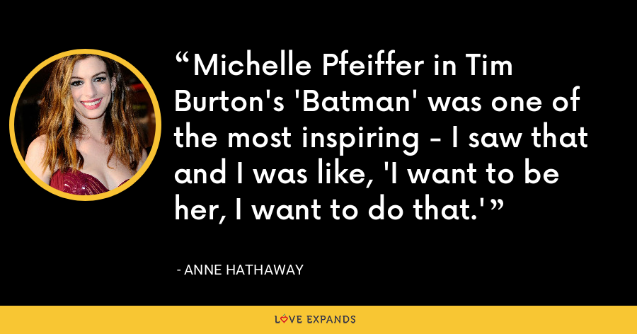Michelle Pfeiffer in Tim Burton's 'Batman' was one of the most inspiring - I saw that and I was like, 'I want to be her, I want to do that.' - Anne Hathaway