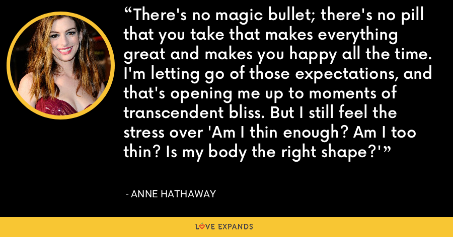 There's no magic bullet; there's no pill that you take that makes everything great and makes you happy all the time. I'm letting go of those expectations, and that's opening me up to moments of transcendent bliss. But I still feel the stress over 'Am I thin enough? Am I too thin? Is my body the right shape?' - Anne Hathaway