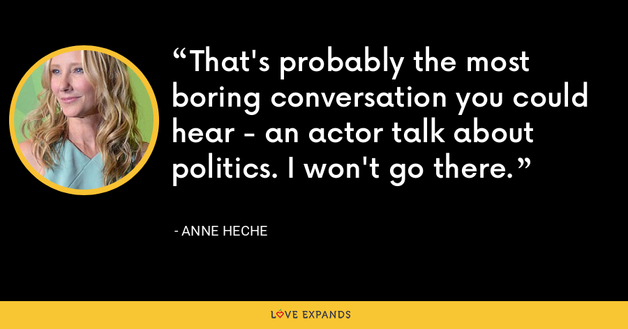 That's probably the most boring conversation you could hear - an actor talk about politics. I won't go there. - Anne Heche