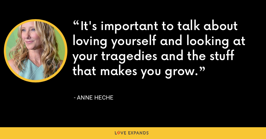 It's important to talk about loving yourself and looking at your tragedies and the stuff that makes you grow. - Anne Heche