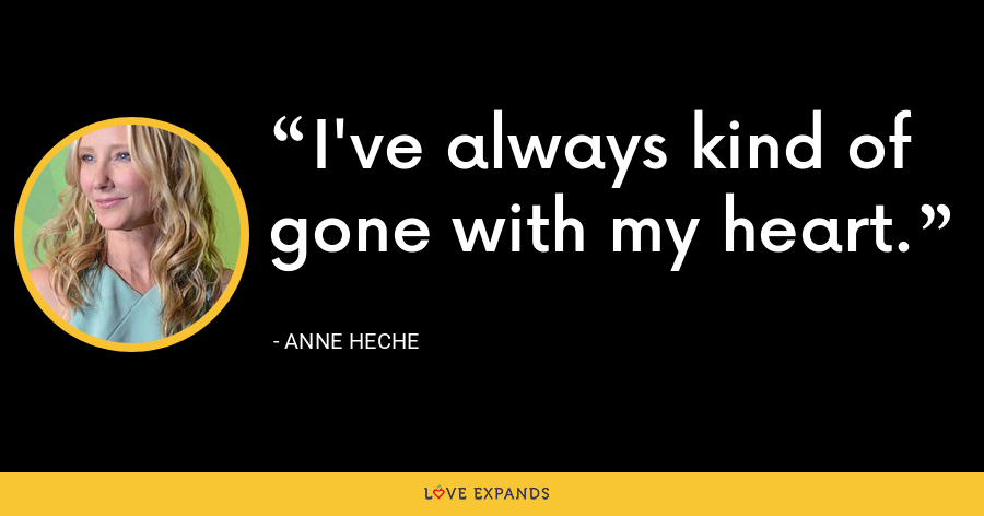 I've always kind of gone with my heart. - Anne Heche