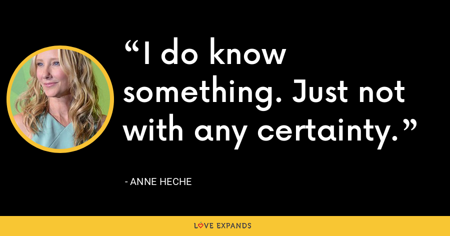 I do know something. Just not with any certainty. - Anne Heche