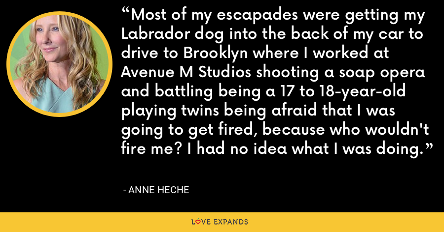 Most of my escapades were getting my Labrador dog into the back of my car to drive to Brooklyn where I worked at Avenue M Studios shooting a soap opera and battling being a 17 to 18-year-old playing twins being afraid that I was going to get fired, because who wouldn't fire me? I had no idea what I was doing. - Anne Heche