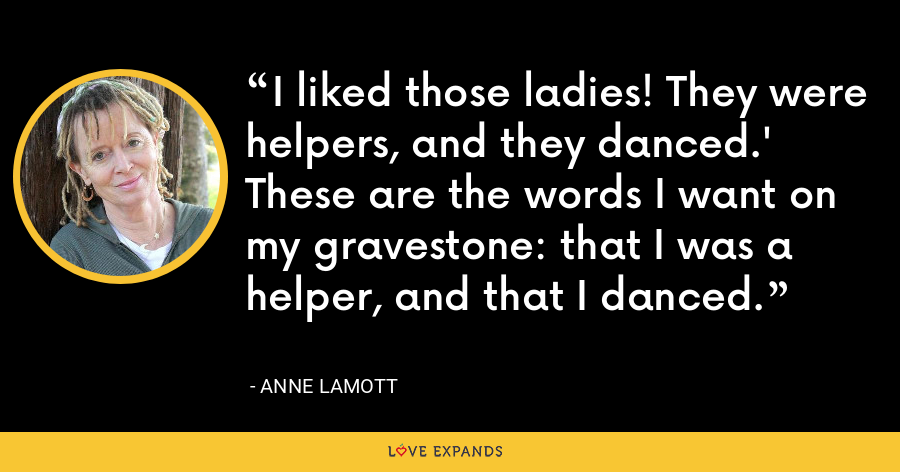 I liked those ladies! They were helpers, and they danced.' These are the words I want on my gravestone: that I was a helper, and that I danced. - Anne Lamott