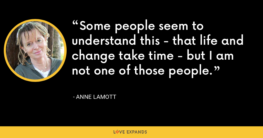 Some people seem to understand this - that life and change take time - but I am not one of those people. - Anne Lamott