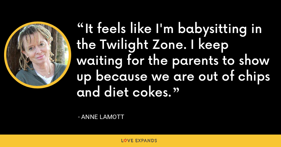 It feels like I'm babysitting in the Twilight Zone. I keep waiting for the parents to show up because we are out of chips and diet cokes. - Anne Lamott