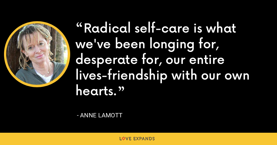 Radical self-care is what we've been longing for, desperate for, our entire lives-friendship with our own hearts. - Anne Lamott
