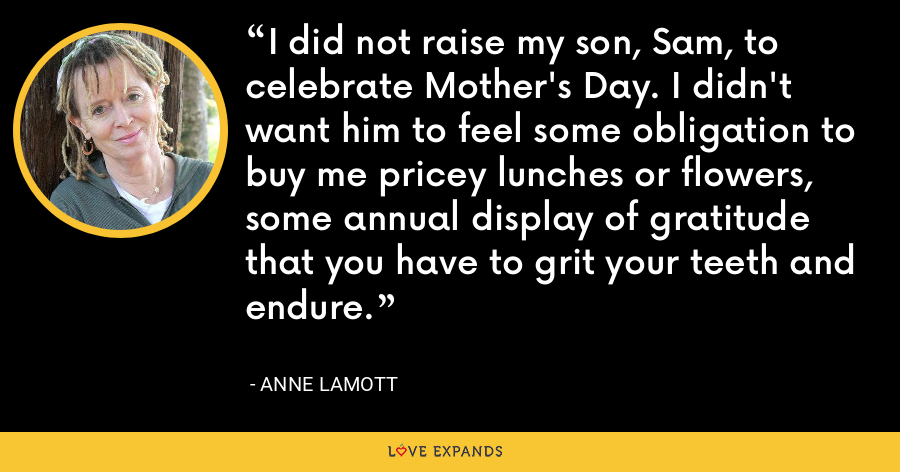 I did not raise my son, Sam, to celebrate Mother's Day. I didn't want him to feel some obligation to buy me pricey lunches or flowers, some annual display of gratitude that you have to grit your teeth and endure. - Anne Lamott