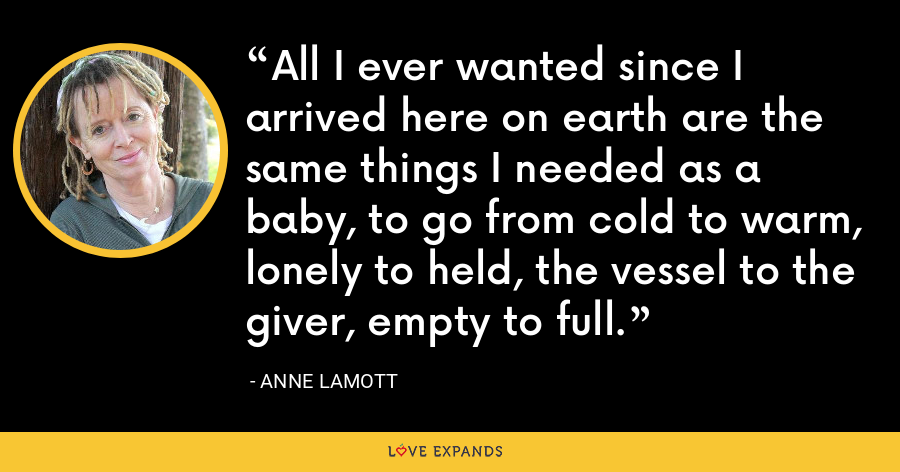 All I ever wanted since I arrived here on earth are the same things I needed as a baby, to go from cold to warm, lonely to held, the vessel to the giver, empty to full. - Anne Lamott