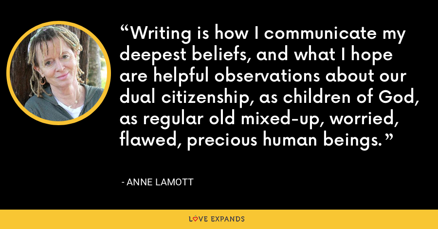 Writing is how I communicate my deepest beliefs, and what I hope are helpful observations about our dual citizenship, as children of God, as regular old mixed-up, worried, flawed, precious human beings. - Anne Lamott