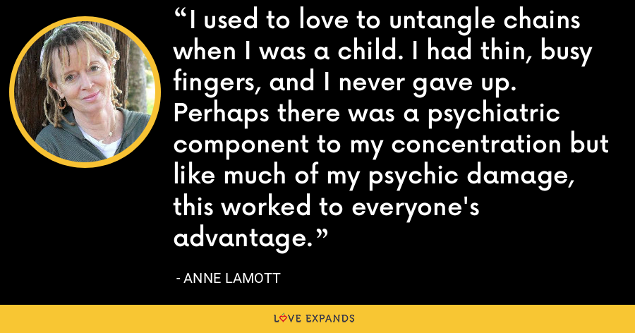 I used to love to untangle chains when I was a child. I had thin, busy fingers, and I never gave up. Perhaps there was a psychiatric component to my concentration but like much of my psychic damage, this worked to everyone's advantage. - Anne Lamott