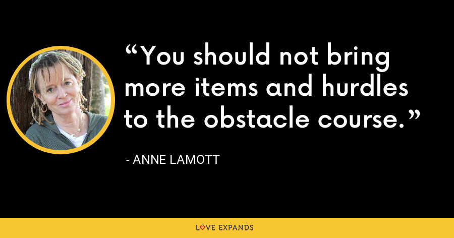 You should not bring more items and hurdles to the obstacle course. - Anne Lamott