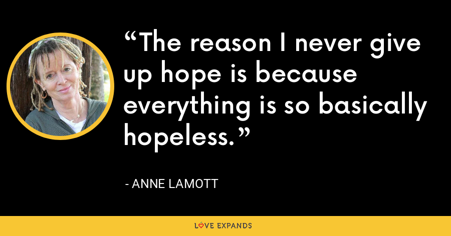 The reason I never give up hope is because everything is so basically hopeless. - Anne Lamott