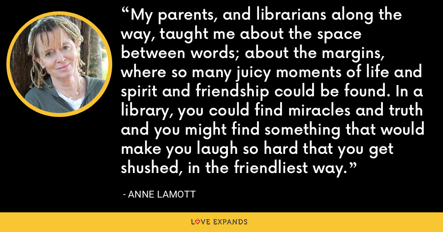 My parents, and librarians along the way, taught me about the space between words; about the margins, where so many juicy moments of life and spirit and friendship could be found. In a library, you could find miracles and truth and you might find something that would make you laugh so hard that you get shushed, in the friendliest way. - Anne Lamott