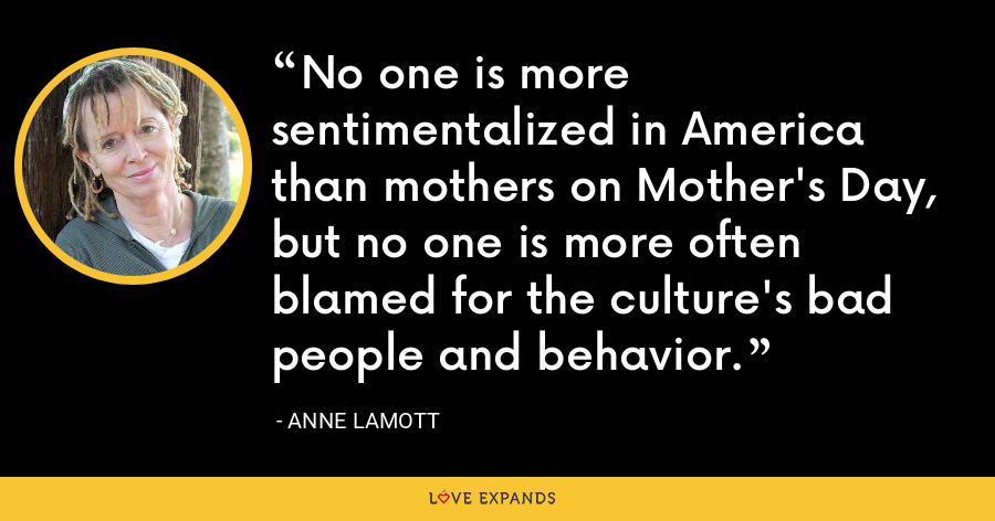 No one is more sentimentalized in America than mothers on Mother's Day, but no one is more often blamed for the culture's bad people and behavior. - Anne Lamott
