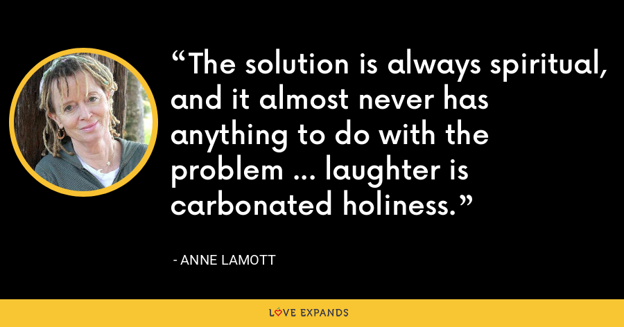 The solution is always spiritual, and it almost never has anything to do with the problem ... laughter is carbonated holiness. - Anne Lamott